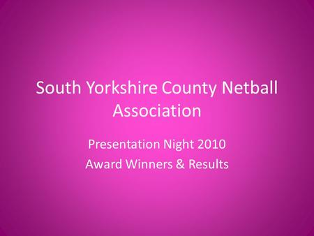 South Yorkshire County Netball Association Presentation Night 2010 Award Winners & Results.