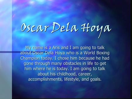 Oscar Dela Hoya My name is a Aris and I am going to talk about Oscar Dela Hoya who is a World Boxing Champion today. I chose him because he had gone through.