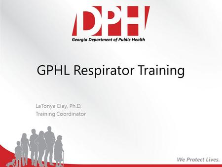 GPHL Respirator Training LaTonya Clay, Ph.D. Training Coordinator.