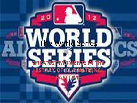 The World Series GREATEST MOMENTS IN THE HISTORY OF OUR NATIONAL PASTTIME.