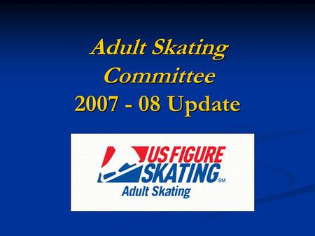 Adult Skating Committee 2007 - 08 Update. USFS Adult Skating General Mission Statement Encourage and support the growth of figure skating for adults by.