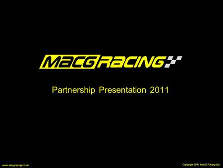Partnership Presentation 2011 Copyright 2011 MacG Racing Ltd. www.macgracing.co.uk.