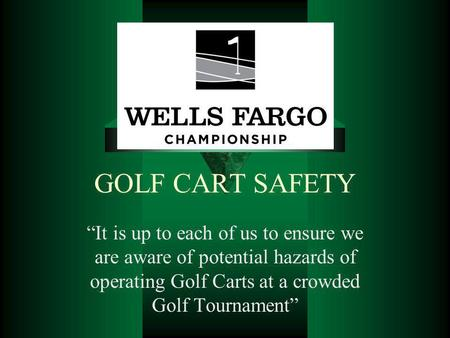 GOLF CART SAFETY It is up to each of us to ensure we are aware of potential hazards of operating Golf Carts at a crowded Golf Tournament.