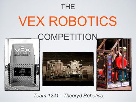 Team 1241 - Theory6 Robotics THE VEX ROBOTICS COMPETITION.