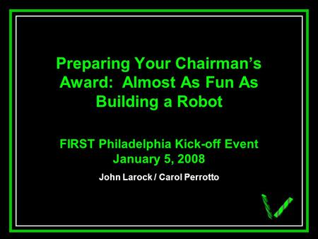 JAW Preparing Your Chairmans Award: Almost As Fun As Building a Robot FIRST Philadelphia Kick-off Event January 5, 2008 John Larock / Carol Perrotto.