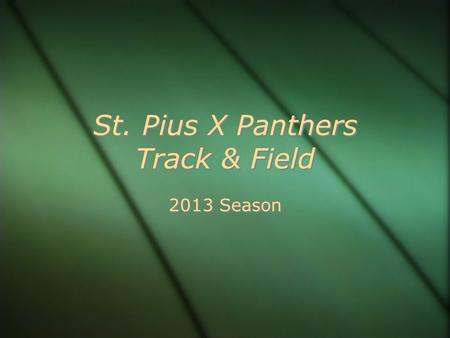 St. Pius X Panthers Track & Field 2013 Season. HISTORY CYO City Champions 2012, 2008, 2007, 2006 CYO City 2nd place 2011, 2010, 2009 Roadrunner Champions.