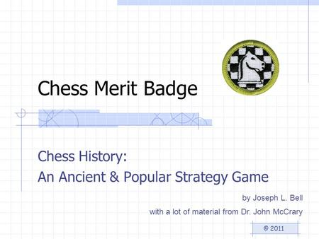 Chess Merit Badge Chess History: An Ancient & Popular Strategy Game © 2011 by Joseph L. Bell with a lot of material from Dr. John McCrary.