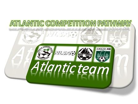 Player Development Model pathway Provincial Programs Regional Program NTC – Atlantic / Team Atlantic 4 Regional Centers NS, NL, PEI and NB Canadian.