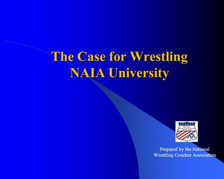The Case for Wrestling NAIA University Prepared by the National Wrestling Coaches Association.