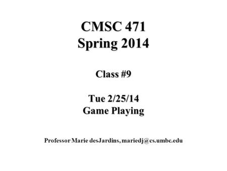 CMSC 471 Spring 2014 Class #9 Tue 2/25/14 Game Playing Professor Marie desJardins,