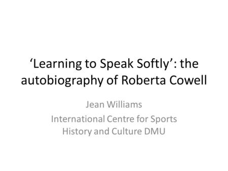Learning to Speak Softly: the autobiography of Roberta Cowell Jean Williams International Centre for Sports History and Culture DMU.