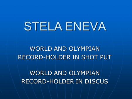STELA ENEVA WORLD AND OLYMPIAN RECORD-HOLDER IN SHOT PUT WORLD AND OLYMPIAN RECORD-HOLDER IN DISCUS.