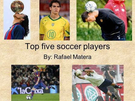 Top five soccer players By: Rafael Matera. Ronaldinho Ronaldo de Assis Moreira or known as Ronaldinho was born on the 21 of march 1980. He is a Brazilian.