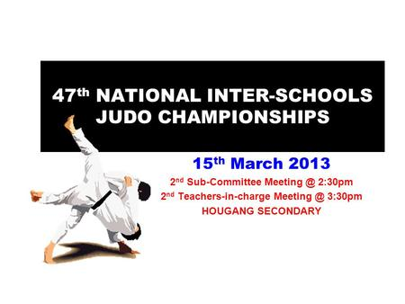 47 th NATIONAL INTER-SCHOOLS JUDO CHAMPIONSHIPS 15 th March 2013 2 nd Sub-Committee 2:30pm 2 nd Teachers-in-charge 3:30pm HOUGANG SECONDARY.