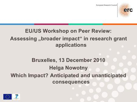 European Research Council EU/US Workshop on Peer Review: Assessing broader impact in research grant applications Bruxelles, 13 December 2010 Helga Nowotny.