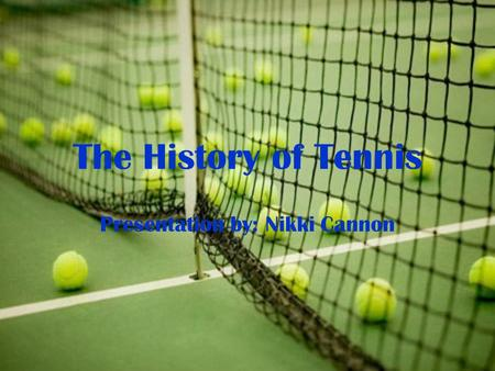 The History of Tennis Presentation by: Nikki Cannon.