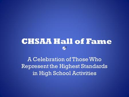 CHSAA Hall of Fame A Celebration of Those Who Represent the Highest Standards in High School Activities.