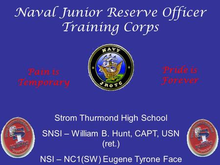 Naval Junior Reserve Officer Training Corps Strom Thurmond High School SNSI – William B. Hunt, CAPT, USN (ret.) NSI – NC1(SW) Eugene Tyrone Face Pain is.