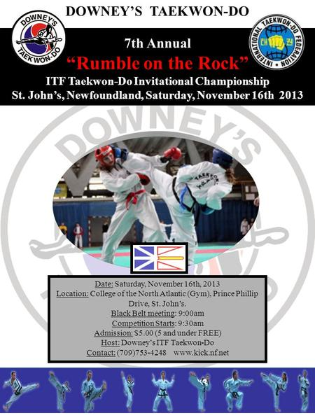 7th Annual Rumble on the Rock ITF Taekwon-Do Invitational Championship St. Johns, Newfoundland, Saturday, November 16th 2013 Date: Saturday, November 16th,