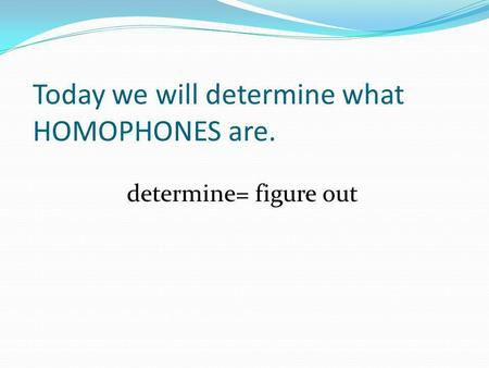 Today we will determine what HOMOPHONES are. determine= figure out.