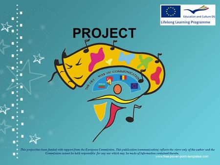 PROJECT This project has been funded with support from the European Commission. This publication (communication) reflects the views only of the author.