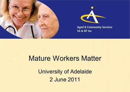 Mature Workers Matter University of Adelaide 2 June 2011.