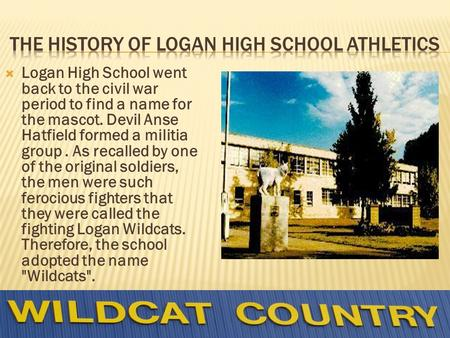 Logan High School went back to the civil war period to find a name for the mascot. Devil Anse Hatfield formed a militia group. As recalled by one of the.