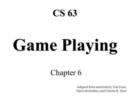 Game Playing Chapter 6 CS 63 Adapted from materials by Tim Finin, Marie desJardins, and Charles R. Dyer.