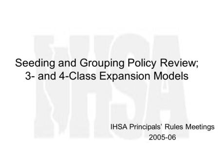 Seeding and Grouping Policy Review; 3- and 4-Class Expansion Models IHSA Principals Rules Meetings 2005-06.