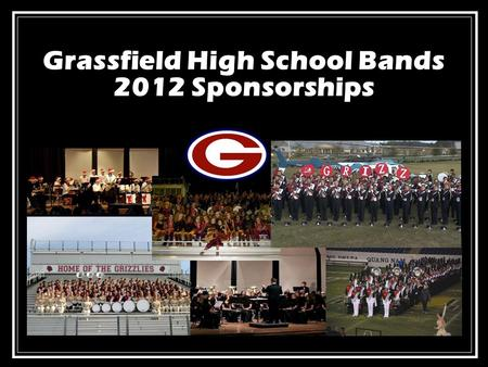 Grassfield High School Bands 2012 Sponsorships. Grassfield Bands Program: Our Mission Provide each student a comprehensive music education, foster the.