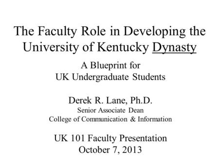 The Faculty Role in Developing the University of Kentucky Dynasty A Blueprint for UK Undergraduate Students Derek R. Lane, Ph.D. Senior Associate Dean.