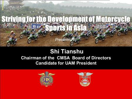 Striving for the Development of Motorcycle Sports in Asia Presented by Shi Tianshu Chairman of the CMSA Board of Directors Candidate for UAM President.