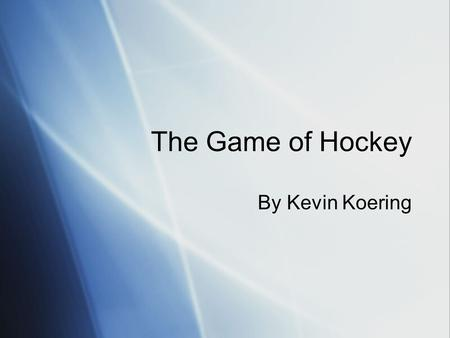 The Game of Hockey By Kevin Koering. Hockey We will be beginning our unit on the game of Hockey. To play, you must learn about he game, its history, and.