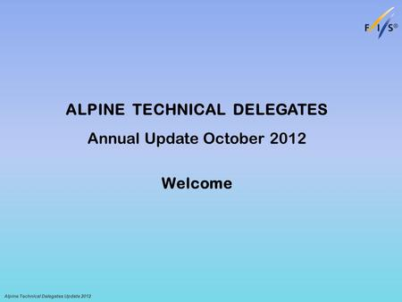 ALPINE TECHNICAL DELEGATES Annual Update October 2012 Welcome Alpine Technical Delegates Update 2012.