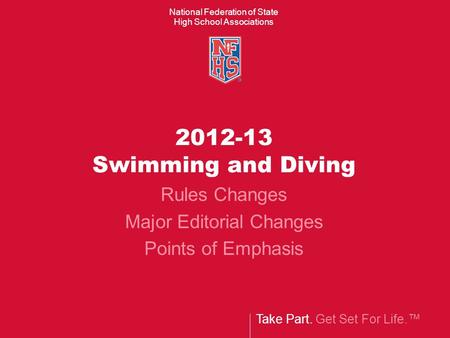 Take Part. Get Set For Life. National Federation of State High School Associations 2012-13 Swimming and Diving Rules Changes Major Editorial Changes Points.