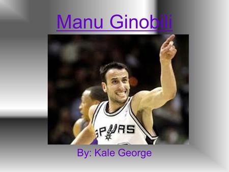 Manu Ginobili By: Kale George. Manu is born Emanuel David Ginobili was born on July 28 th, 1977 in Bahia Blanca, Argentina.