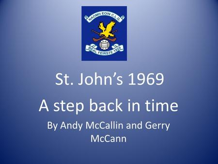 St. Johns 1969 A step back in time By Andy McCallin and Gerry McCann.