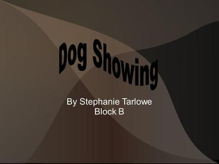 By Stephanie Tarlowe Block B. What are Dog Shows? A sport in which purebred dogs show off their abilities Conformation shows judge dogs on how well they.