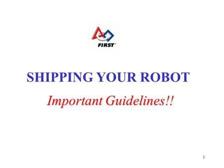 1 Important Guidelines!! SHIPPING YOUR ROBOT. 2 Know the role of the Shipping Contact! Your Shipping Contact is responsible for all shipping-related issues: