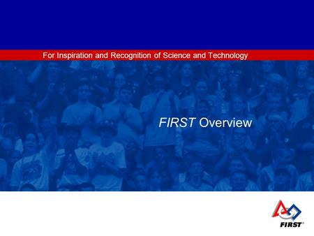 For Inspiration and Recognition of Science and Technology FIRST Overview.