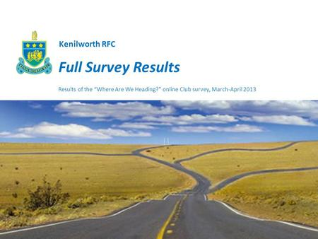 Full Survey Results Results of the Where Are We Heading? online Club survey, March-April 2013 Kenilworth RFC.