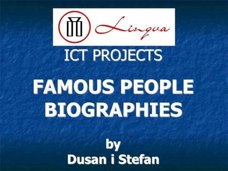 ICT PROJECTS FAMOUS PEOPLE BIOGRAPHIESby Dusan i Stefan.