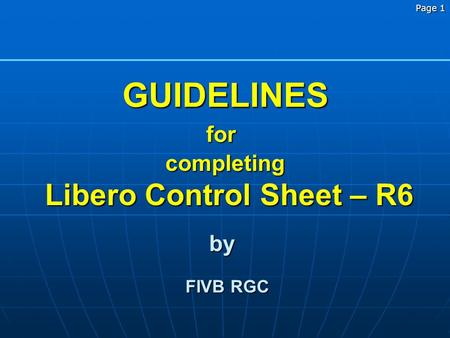Page 1 GUIDELINES completing Libero Control Sheet – R6 Libero Control Sheet – R6 by FIVB RGC FIVB RGC for.