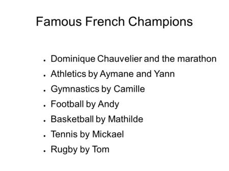 Famous French Champions Dominique Chauvelier and the marathon Athletics by Aymane and Yann Gymnastics by Camille Football by Andy Basketball by Mathilde.