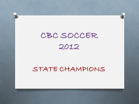 CBC SOCCER 2012 STATE CHAMPIONS. Pre-Planning O It has ALWAYS been my approach to plan for the current year at the conclusion of the previous year –