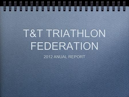 T&T TRIATHLON FEDERATION 2012 ANUAL REPORT. A GM ON 15 JAN 12.