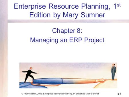 © Prentice Hall, 2005: Enterprise Resource Planning, 1 st Edition by Mary Sumner 8-1 Enterprise Resource Planning, 1 st Edition by Mary Sumner Chapter.