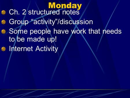 Monday Ch. 2 structured notes Group activity/discussion Some people have work that needs to be made up! Internet Activity.