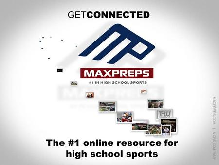 MAXPREPS.COM | A CBS COMPANY 1 GET CONNECTED The #1 online resource for high school sports MAXPREPS.COM | A CBS COMPANY.