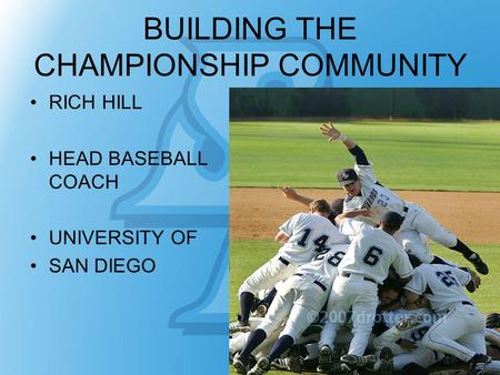 BUILDING THE CHAMPIONSHIP COMMUNITY RICH HILL HEAD BASEBALL COACH UNIVERSITY OF SAN DIEGO.